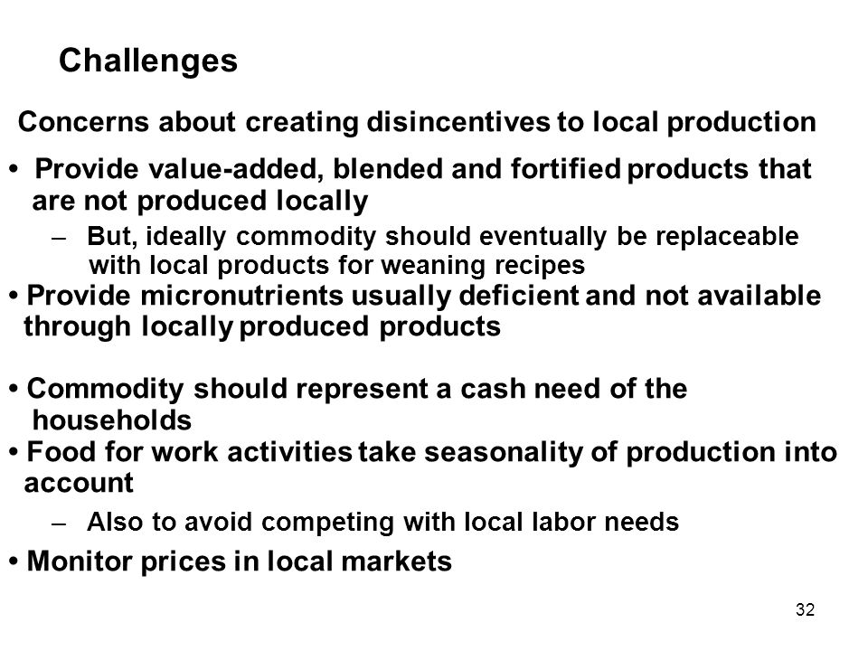 Challenges Concerns about creating disincentives to local production Provide value-added, blended and fortified products that are not produced locally –But, ideally commodity should eventually be replaceable with local products for weaning recipes Provide micronutrients usually deficient and not available through locally produced products Commodity should represent a cash need of the households Food for work activities take seasonality of production into account –Also to avoid competing with local labor needs Monitor prices in local markets 32