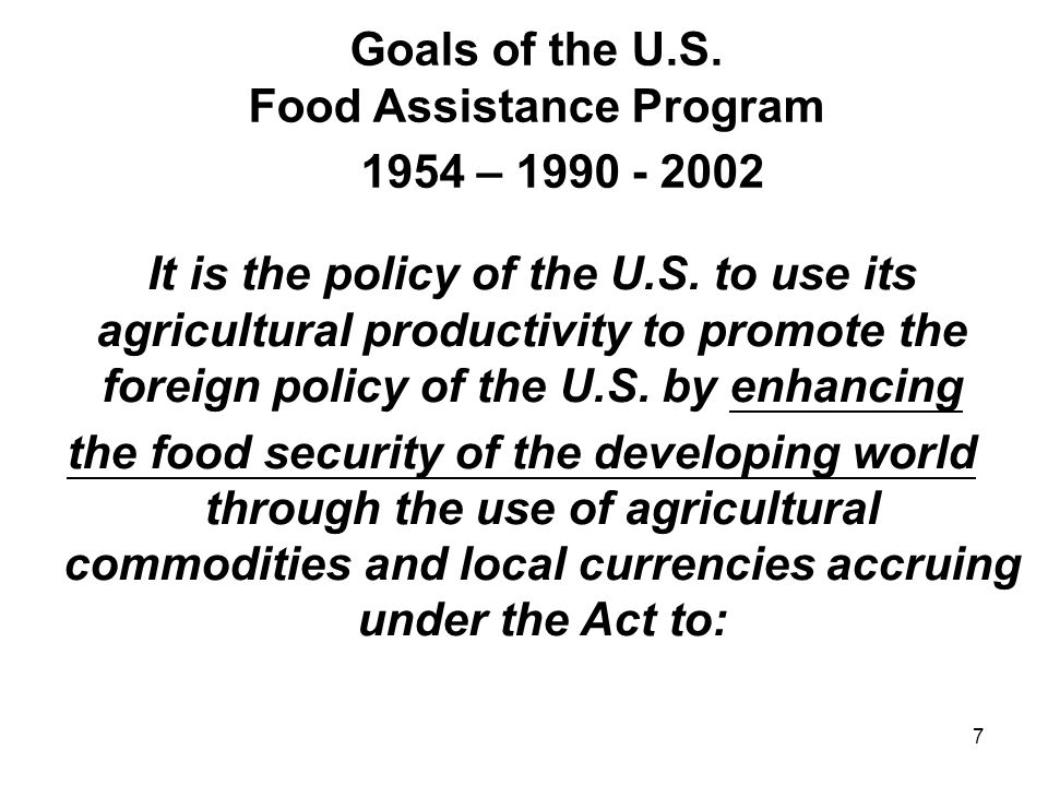 Goals of the U.S. Food Assistance Program 1954 – 1990 - 2002 It is the policy of the U.S. to use its agricultural productivity to promote the foreign