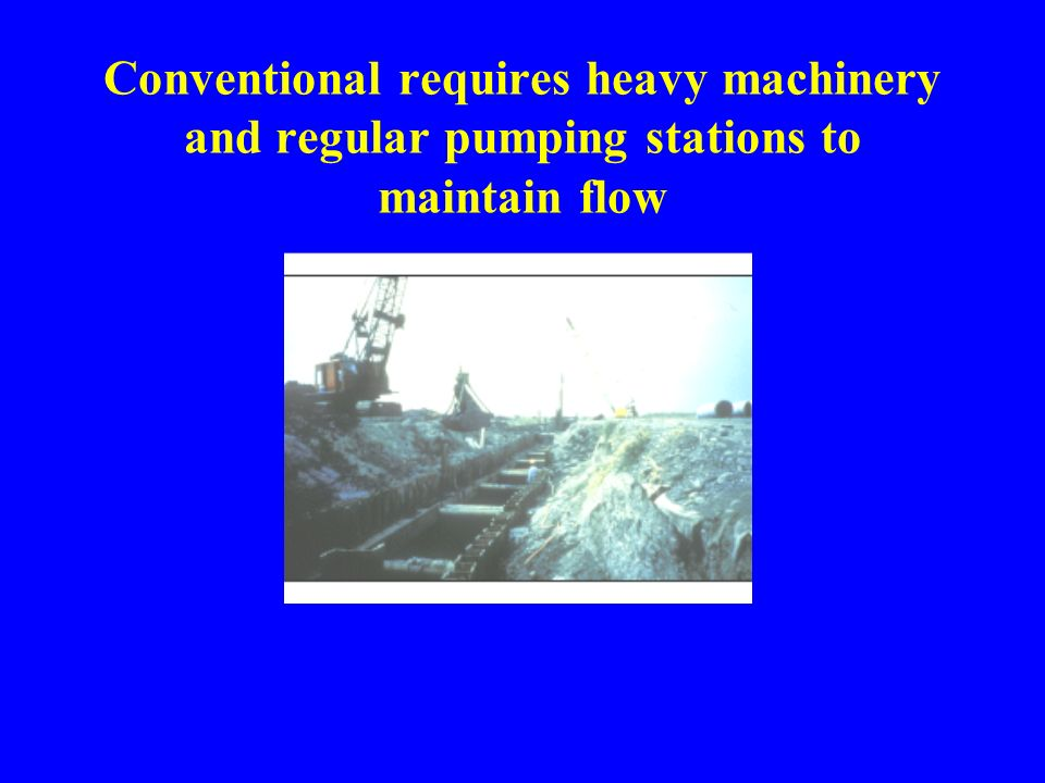Conventional requires heavy machinery and regular pumping stations to maintain flow