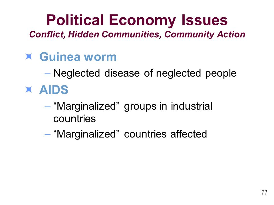Political Economy Issues Conflict, Hidden Communities, Community Action Guinea worm –Neglected disease of neglected people AIDS –Marginalized groups in industrial countries –Marginalized countries affected 11