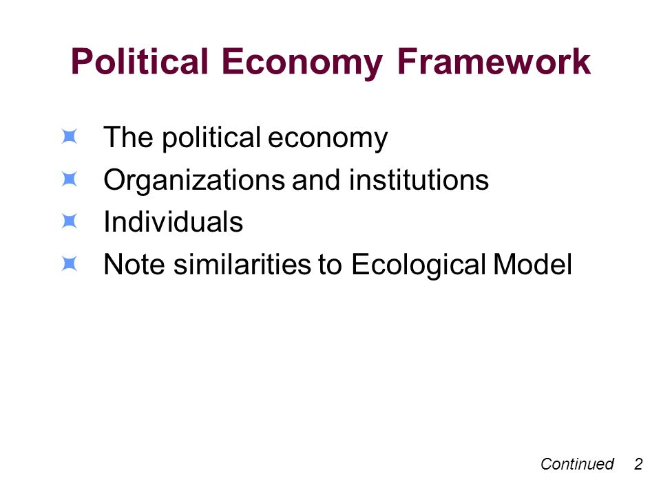 Political Economy Framework The political economy Organizations and institutions Individuals Note similarities to Ecological Model Continued 2
