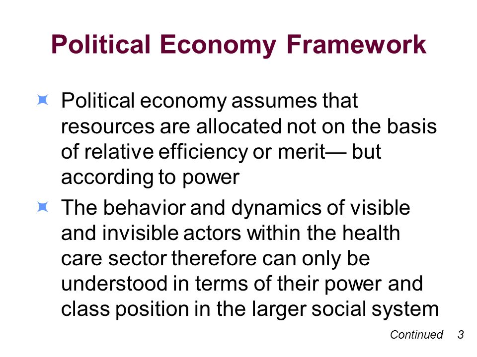 Political Economy Framework Political economy assumes that resources are allocated not on the basis of relative efficiency or merit but according to power The behavior and dynamics of visible and invisible actors within the health care sector therefore can only be understood in terms of their power and class position in the larger social system Continued 3