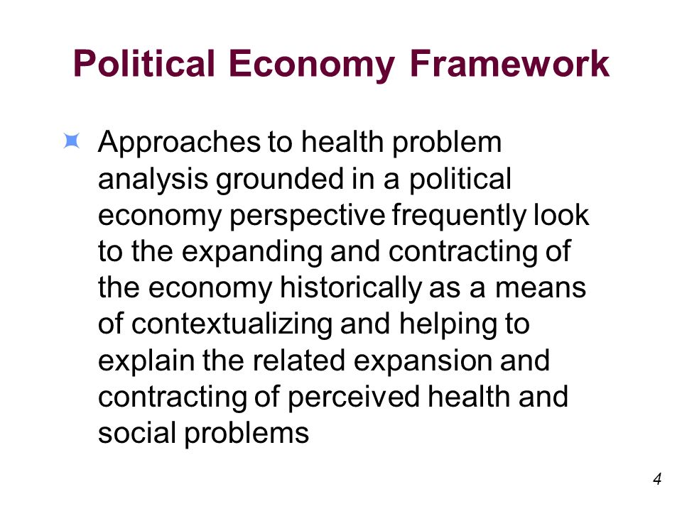 Political Economy Framework Approaches to health problem analysis grounded in a political economy perspective frequently look to the expanding and contracting of the economy historically as a means of contextualizing and helping to explain the related expansion and contracting of perceived health and social problems 4