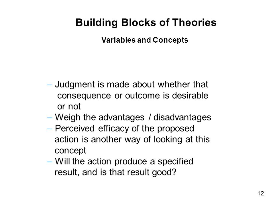 – Judgment is made about whether that consequence or outcome is desirable or not – Weigh the advantages / disadvantages – Perceived efficacy of the proposed action is another way of looking at this concept – Will the action produce a specified result, and is that result good.