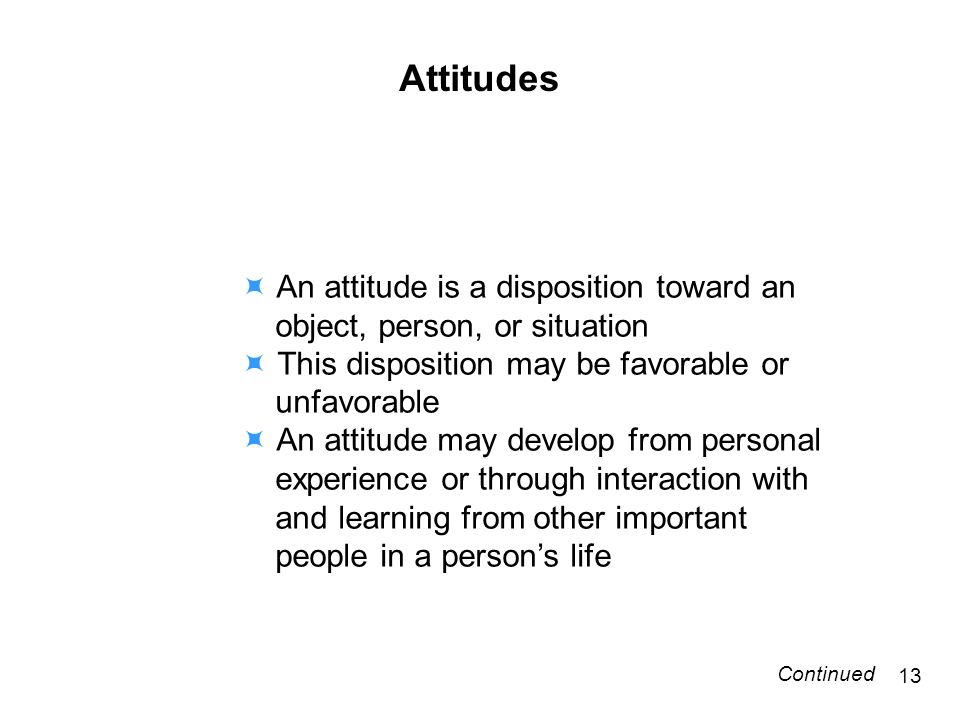 Attitudes An attitude is a disposition toward an object, person, or situation This disposition may be favorable or unfavorable An attitude may develop from personal experience or through interaction with and learning from other important people in a persons life 13 Continued