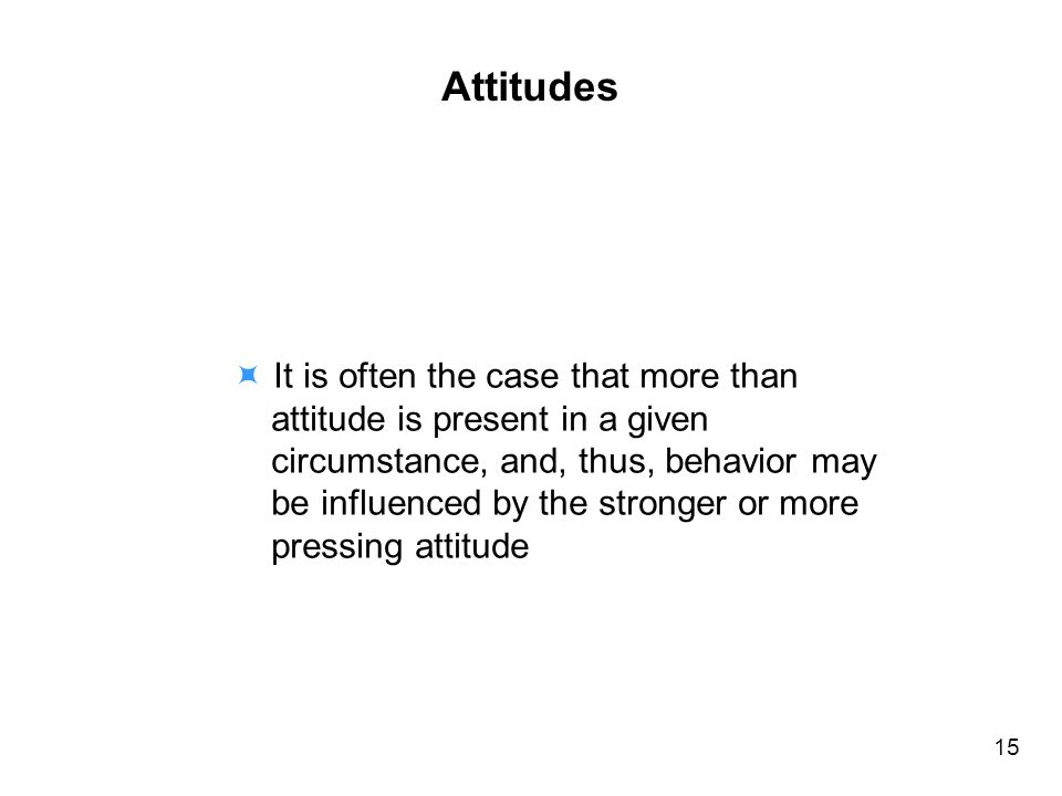 It is often the case that more than attitude is present in a given circumstance, and, thus, behavior may be influenced by the stronger or more pressing attitude Attitudes 15