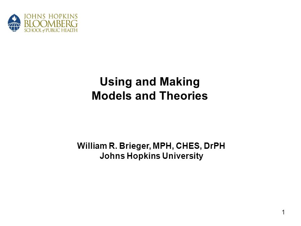 Using and Making Models and Theories William R. Brieger, MPH, CHES, DrPH Johns Hopkins University 1