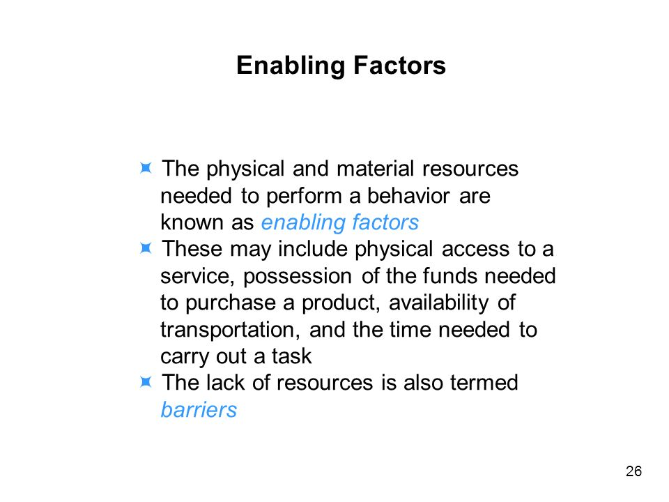 Enabling Factors The physical and material resources needed to perform a behavior are known as enabling factors These may include physical access to a service, possession of the funds needed to purchase a product, availability of transportation, and the time needed to carry out a task The lack of resources is also termed barriers 26