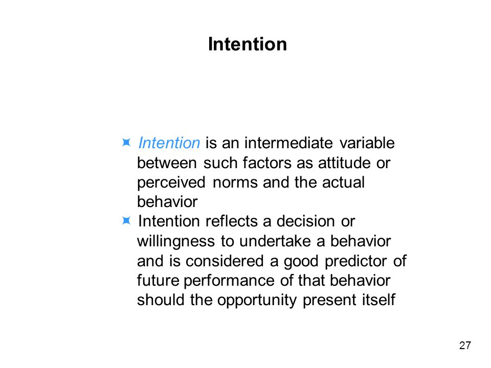 Intention Intention is an intermediate variable between such factors as attitude or perceived norms and the actual behavior Intention reflects a decision or willingness to undertake a behavior and is considered a good predictor of future performance of that behavior should the opportunity present itself 27