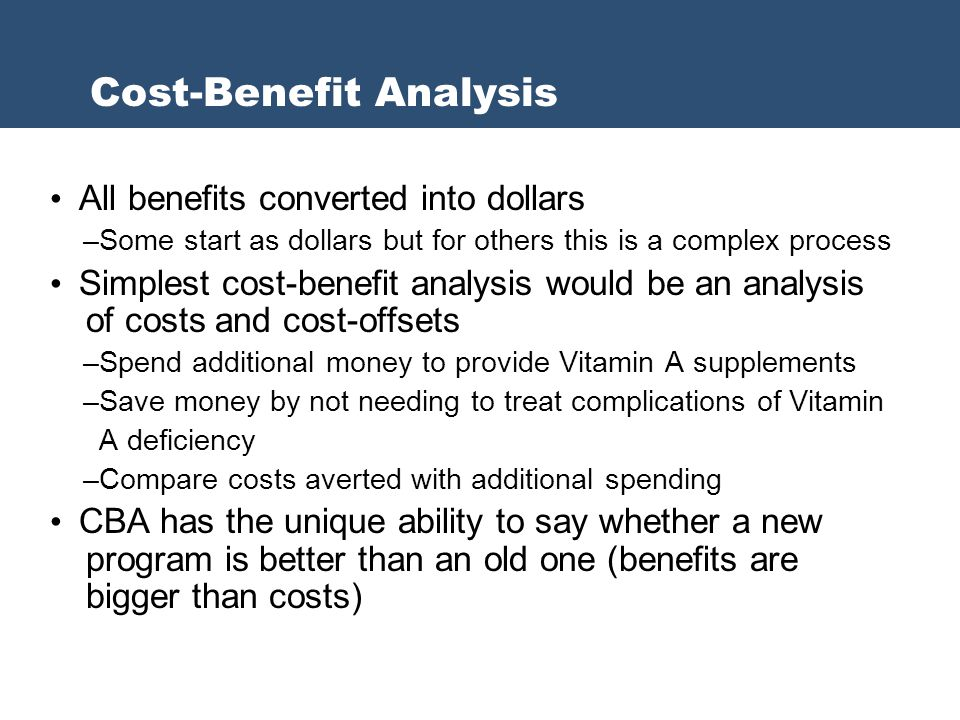 All benefits converted into dollars –Some start as dollars but for others this is a complex process Simplest cost-benefit analysis would be an analysi