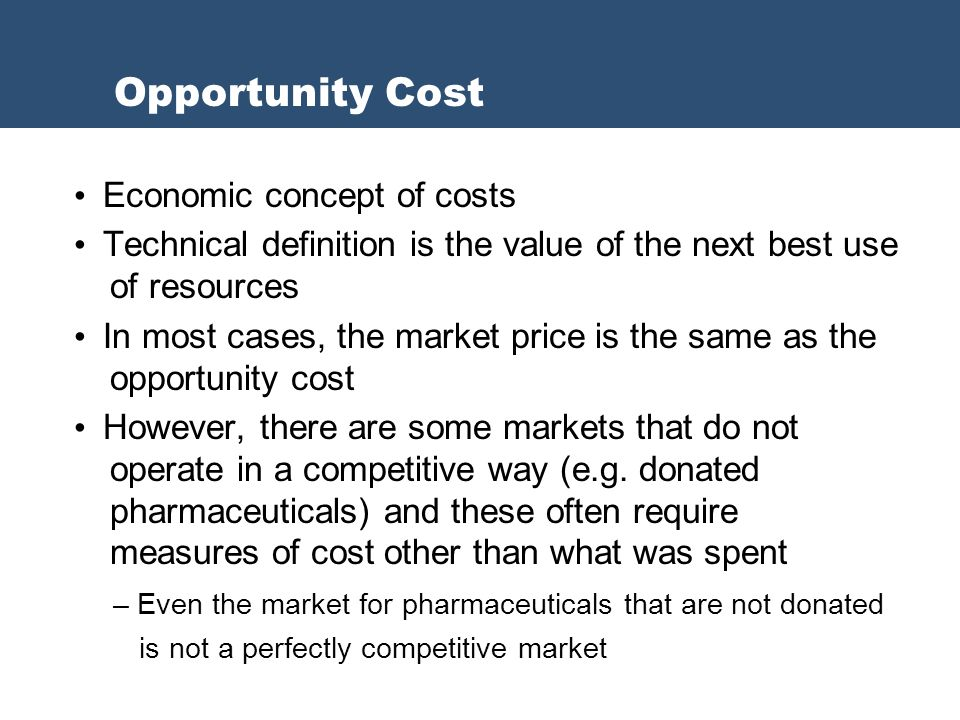 Economic concept of costs Technical definition is the value of the next best use of resources In most cases, the market price is the same as the opportunity cost However, there are some markets that do not operate in a competitive way (e.g.