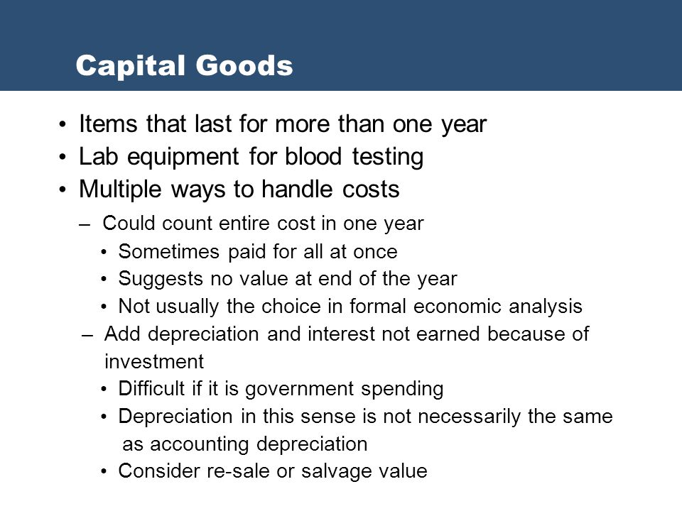 Items that last for more than one year Lab equipment for blood testing Multiple ways to handle costs – Could count entire cost in one year Sometimes paid for all at once Suggests no value at end of the year Not usually the choice in formal economic analysis – Add depreciation and interest not earned because of investment Difficult if it is government spending Depreciation in this sense is not necessarily the same as accounting depreciation Consider re-sale or salvage value Capital Goods