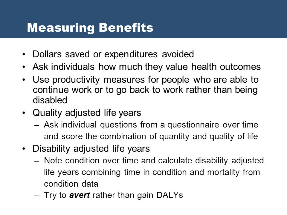 Dollars saved or expenditures avoided Ask individuals how much they value health outcomes Use productivity measures for people who are able to continue work or to go back to work rather than being disabled Quality adjusted life years – Ask individual questions from a questionnaire over time and score the combination of quantity and quality of life Disability adjusted life years – Note condition over time and calculate disability adjusted life years combining time in condition and mortality from condition data – Try to avert rather than gain DALYs Measuring Benefits