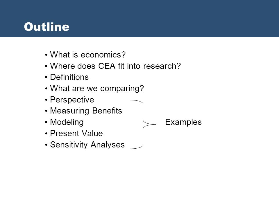 What is economics? Where does CEA fit into research? Definitions What are we comparing? Perspective Measuring Benefits Modeling Examples Present Value