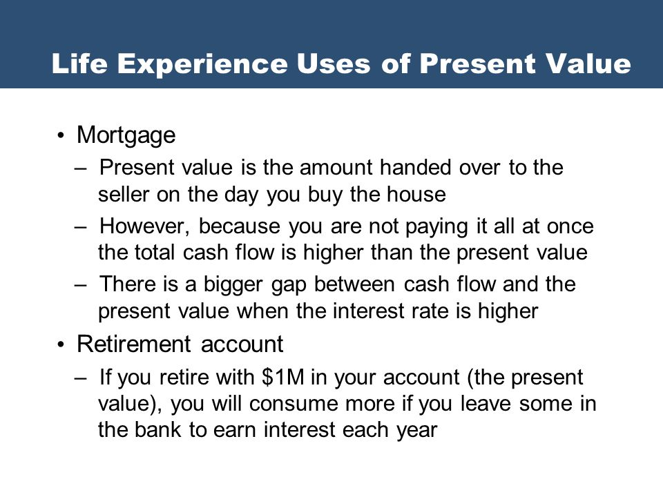 Mortgage – Present value is the amount handed over to the seller on the day you buy the house – However, because you are not paying it all at once the