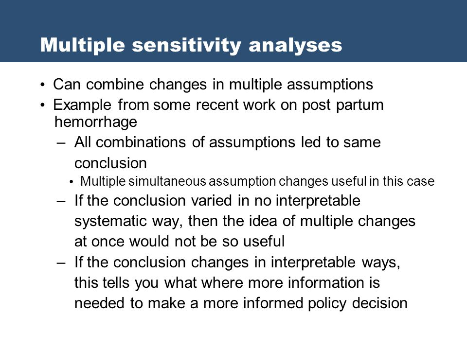 Multiple sensitivity analyses Can combine changes in multiple assumptions Example from some recent work on post partum hemorrhage – All combinations o