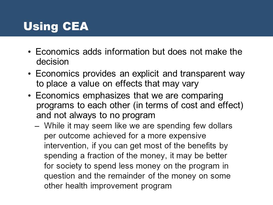 Using CEA Economics adds information but does not make the decision Economics provides an explicit and transparent way to place a value on effects tha