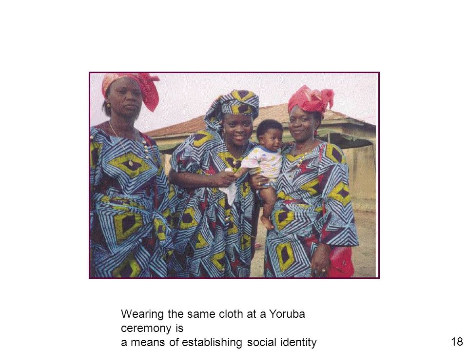 18 Wearing the same cloth at a Yoruba ceremony is a means of establishing social identity
