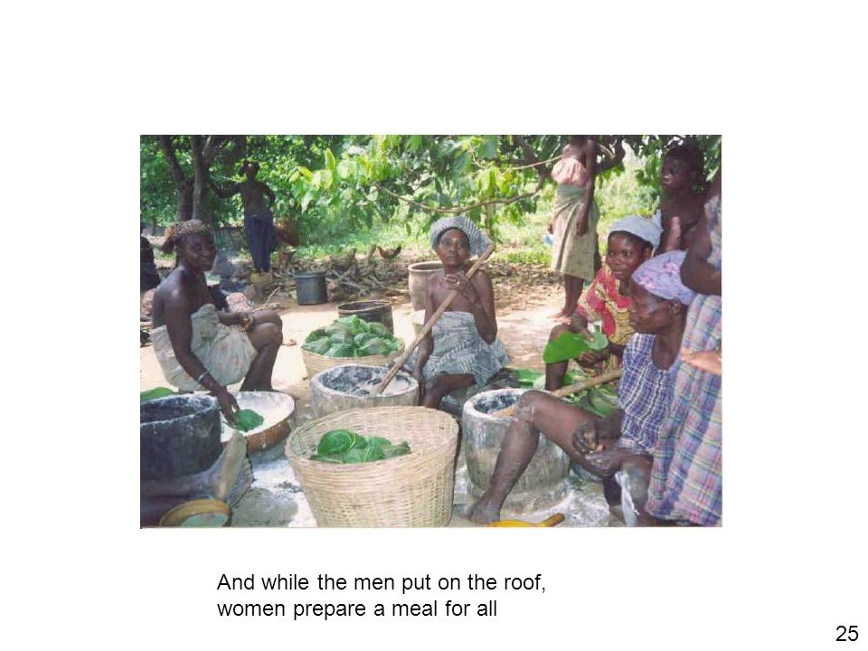 25 And while the men put on the roof, women prepare a meal for all