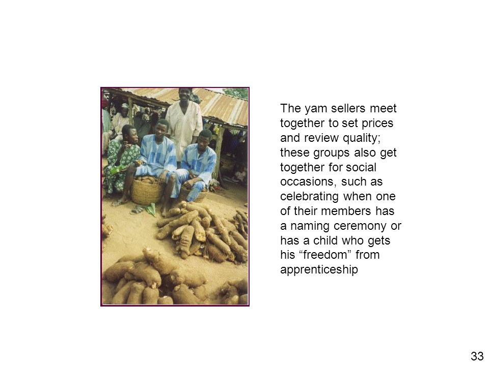 33 The yam sellers meet together to set prices and review quality; these groups also get together for social occasions, such as celebrating when one o