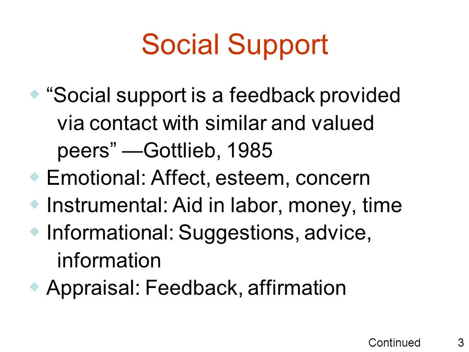 Social Support Social support is a feedback provided via contact with similar and valued peers Gottlieb, 1985 Emotional: Affect, esteem, concern Instr