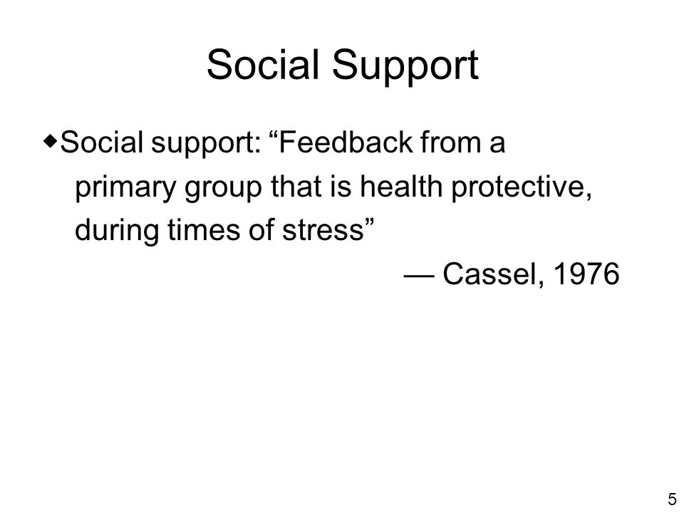 Social Support Social support: Feedback from a primary group that is health protective, during times of stress Cassel, 1976 5