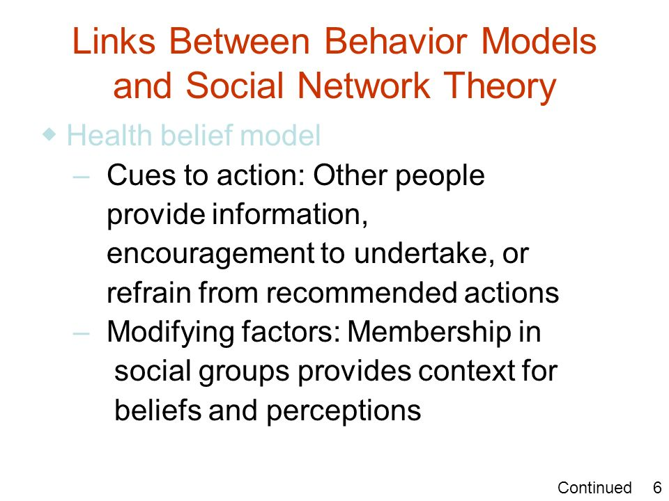 Links Between Behavior Models and Social Network Theory Health belief model – Cues to action: Other people provide information, encouragement to under