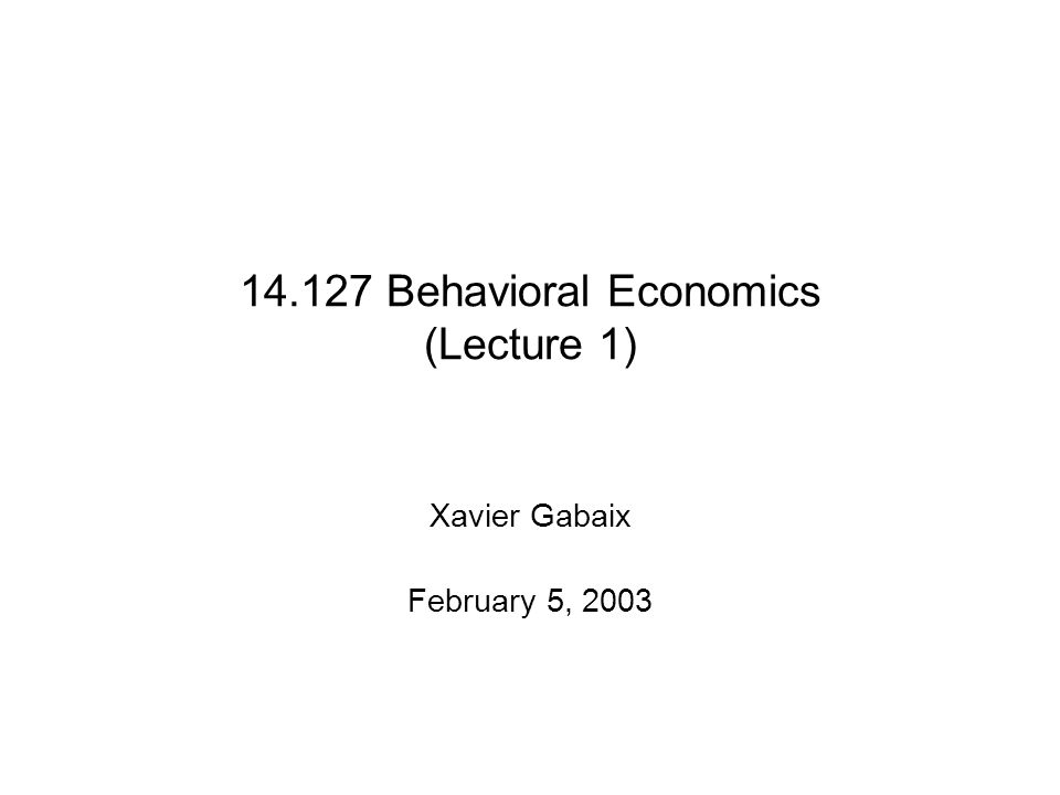 Behavioral Economics (Lecture 1) Xavier Gabaix February 5, 2003