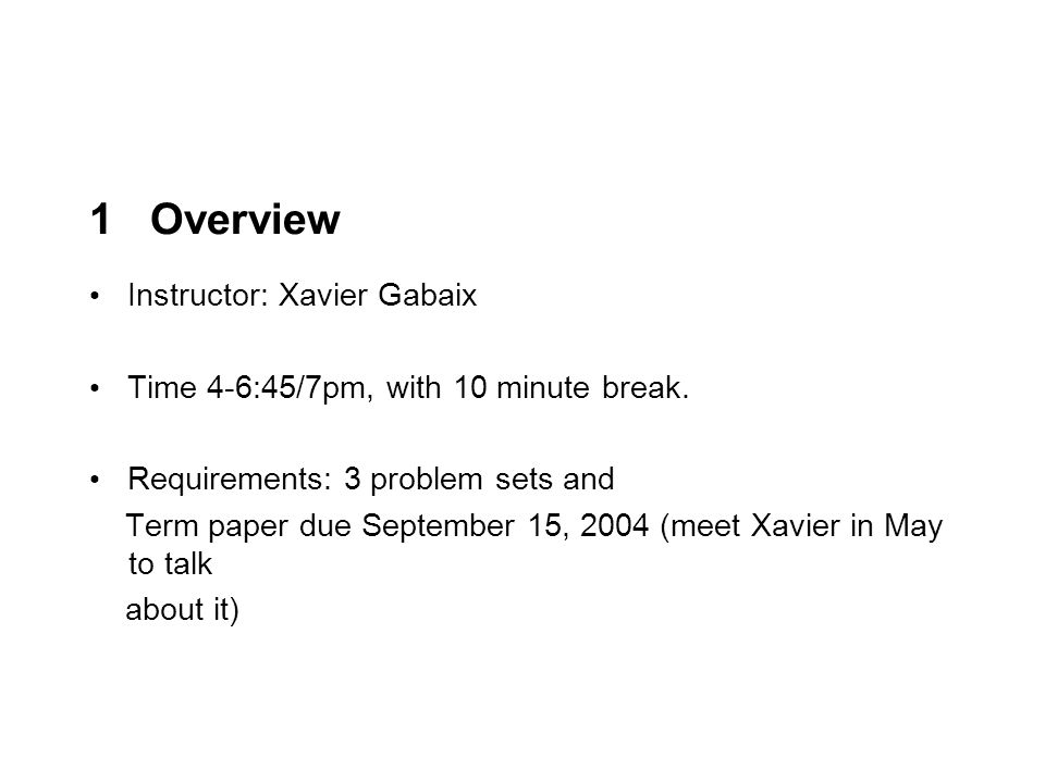 1 Overview Instructor: Xavier Gabaix Time 4-6:45/7pm, with 10 minute break.