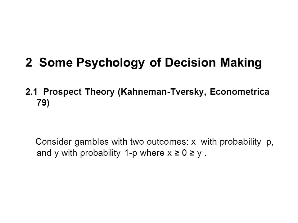 2 Some Psychology of Decision Making 2.1 Prospect Theory (Kahneman-Tversky, Econometrica 79) Consider gambles with two outcomes: x with probability p, and y with probability 1-p where x 0 y.