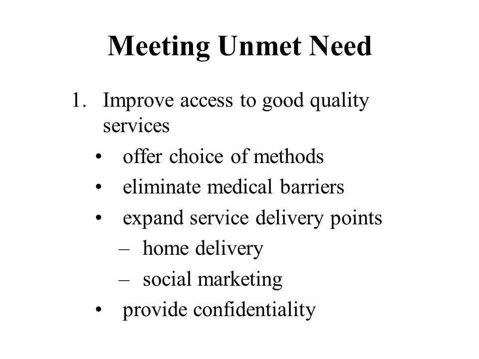 Meeting Unmet Need 1.Improve access to good quality services offer choice of methods eliminate medical barriers expand service delivery points –home delivery –social marketing provide confidentiality