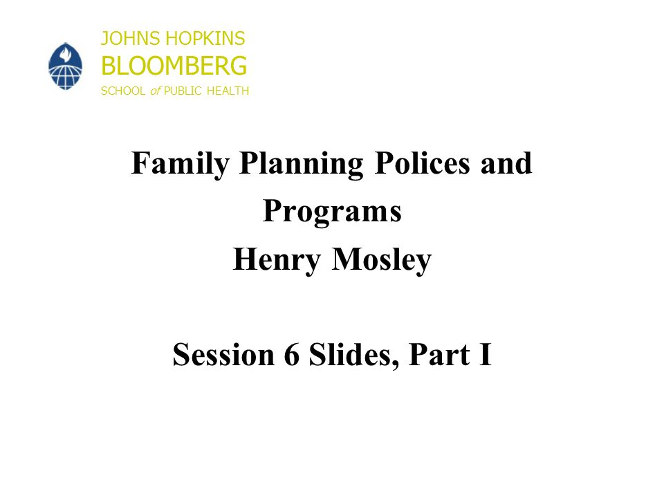 JOHNS HOPKINS BLOOMBERG SCHOOL of PUBLIC HEALTH Family Planning Polices and Programs Henry Mosley Session 6 Slides, Part I