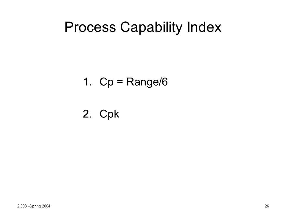 2.008 -Spring 200426 Process Capability Index 1.Cp = Range/6 2.Cpk