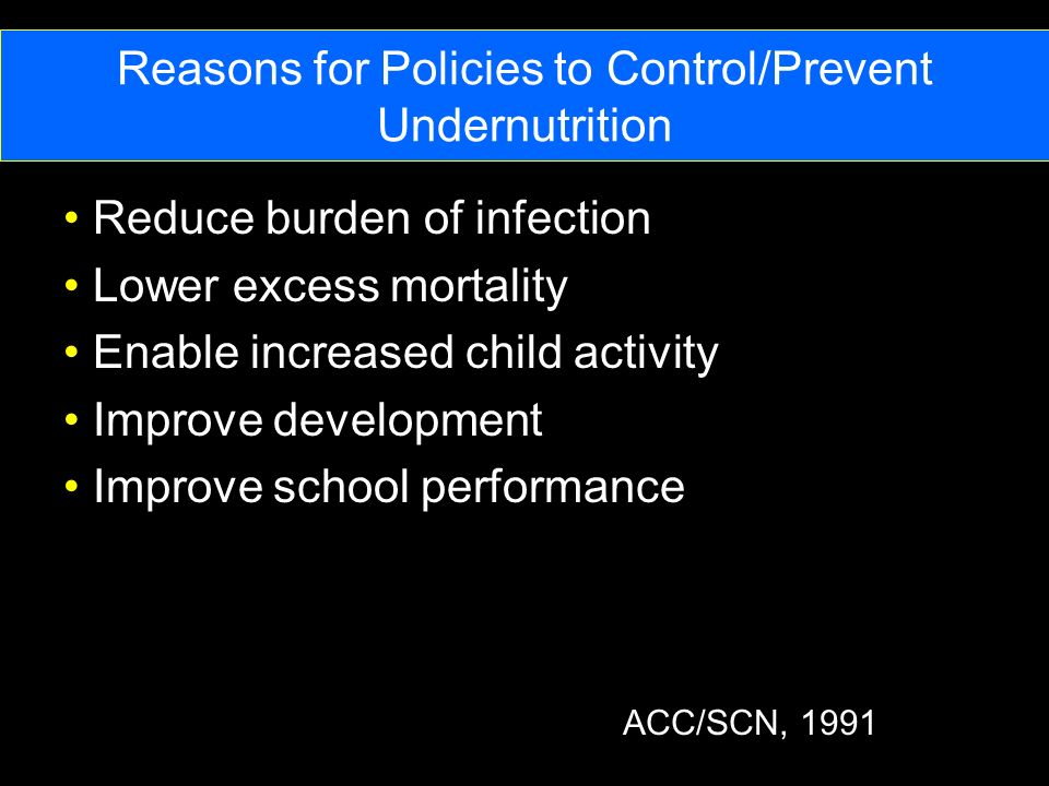 Reasons for Policies to Control/Prevent Undernutrition Reduce burden of infection Lower excess mortality Enable increased child activity Improve development Improve school performance ACC/SCN, 1991