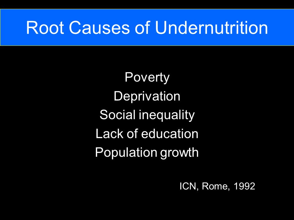 Root Causes of Undernutrition Poverty Deprivation Social inequality Lack of education Population growth ICN, Rome, 1992