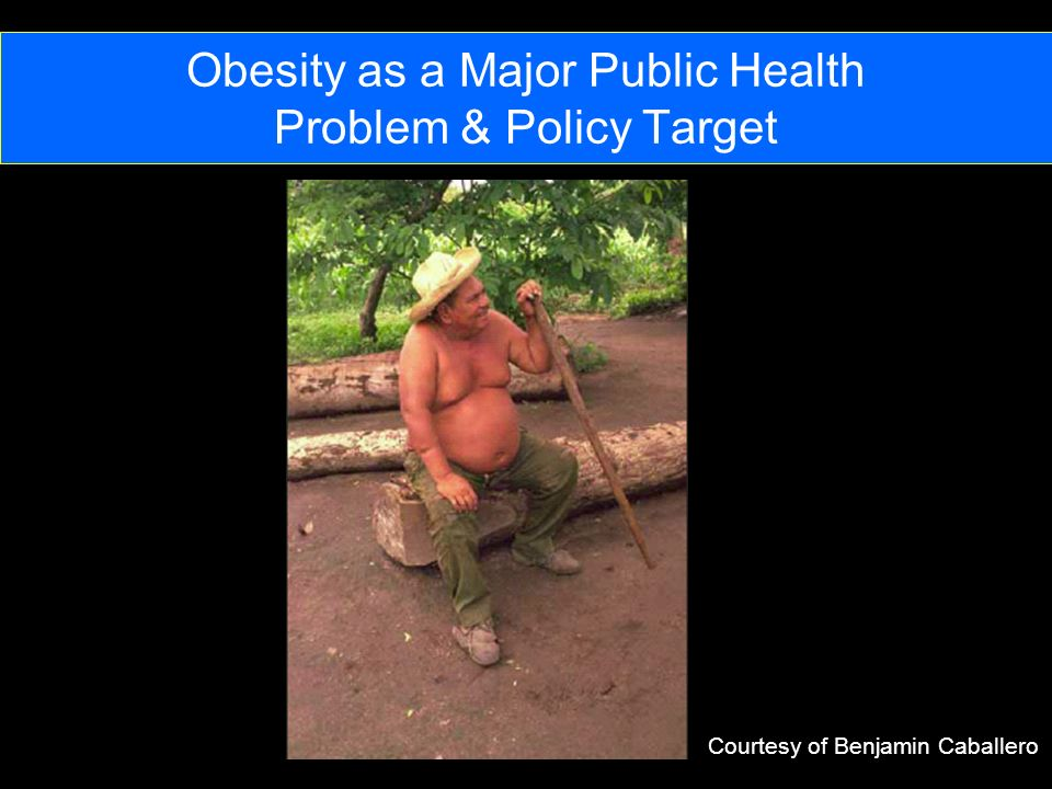 Obesity as a Major Public Health Problem & Policy Target Courtesy of Benjamin Caballero