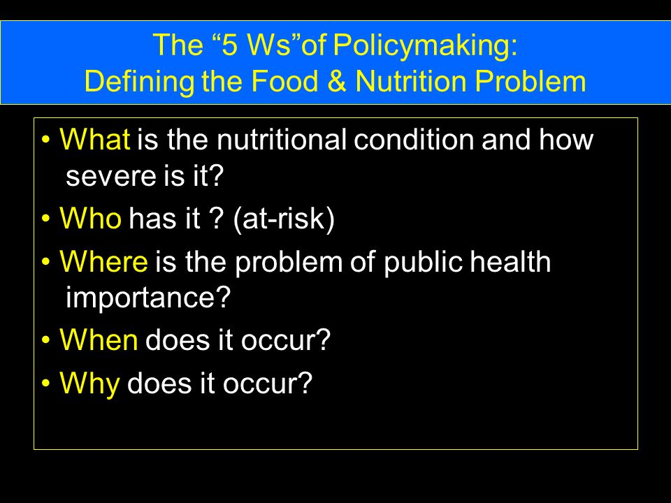 The 5 Wsof Policymaking: Defining the Food & Nutrition Problem What is the nutritional condition and how severe is it.