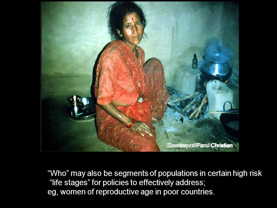 Courtesy of Parul Christian Who may also be segments of populations in certain high risk life stages for policies to effectively address; eg, women of reproductive age in poor countries.
