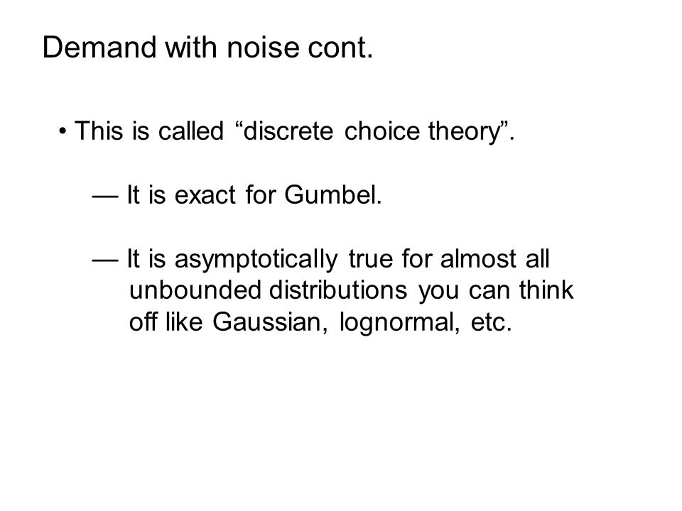 Demand with noise cont. This is called discrete choice theory. It is exact for Gumbel. It is asymptotically true for almost all unbounded distribution