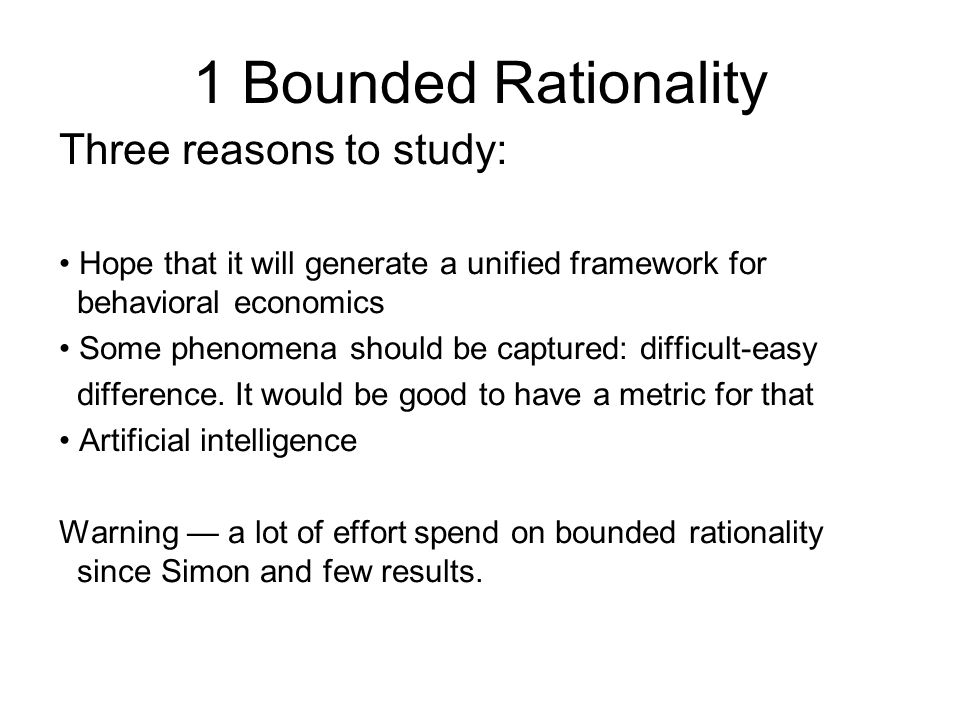 1 Bounded Rationality Three reasons to study: Hope that it will generate a unified framework for behavioral economics Some phenomena should be captured: difficult-easy difference.