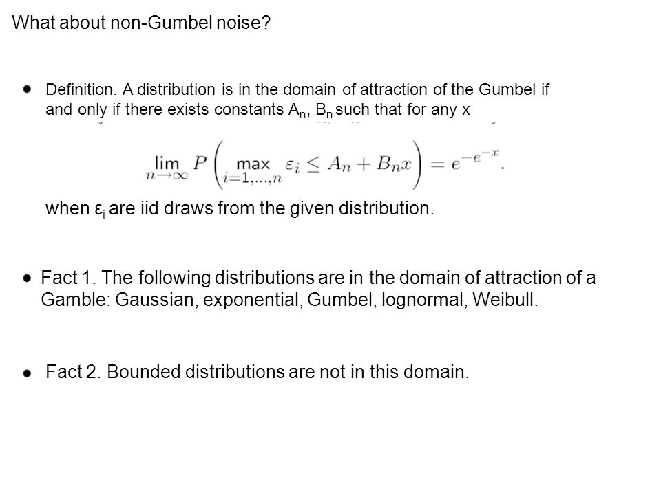 What about non-Gumbel noise? Definition. A distribution is in the domain of attraction of the Gumbel if and only if there exists constants A n, B n su