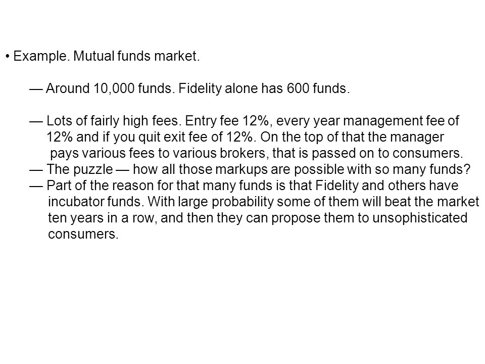 Example. Mutual funds market. Around 10,000 funds. Fidelity alone has 600 funds. Lots of fairly high fees. Entry fee 12%, every year management fee of