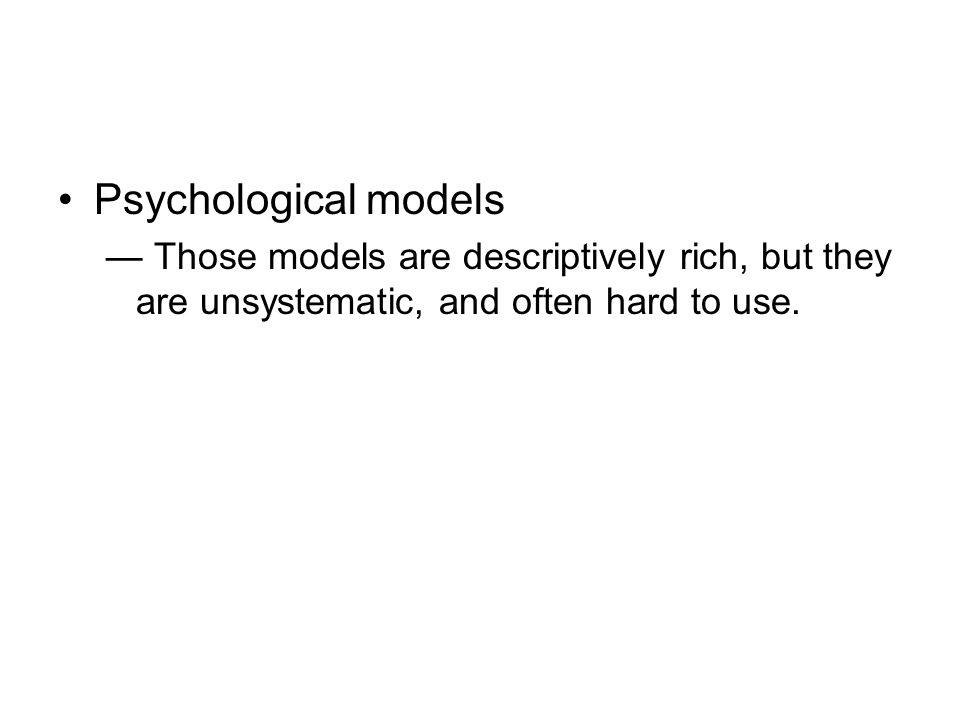 Psychological models Those models are descriptively rich, but they are unsystematic, and often hard to use.