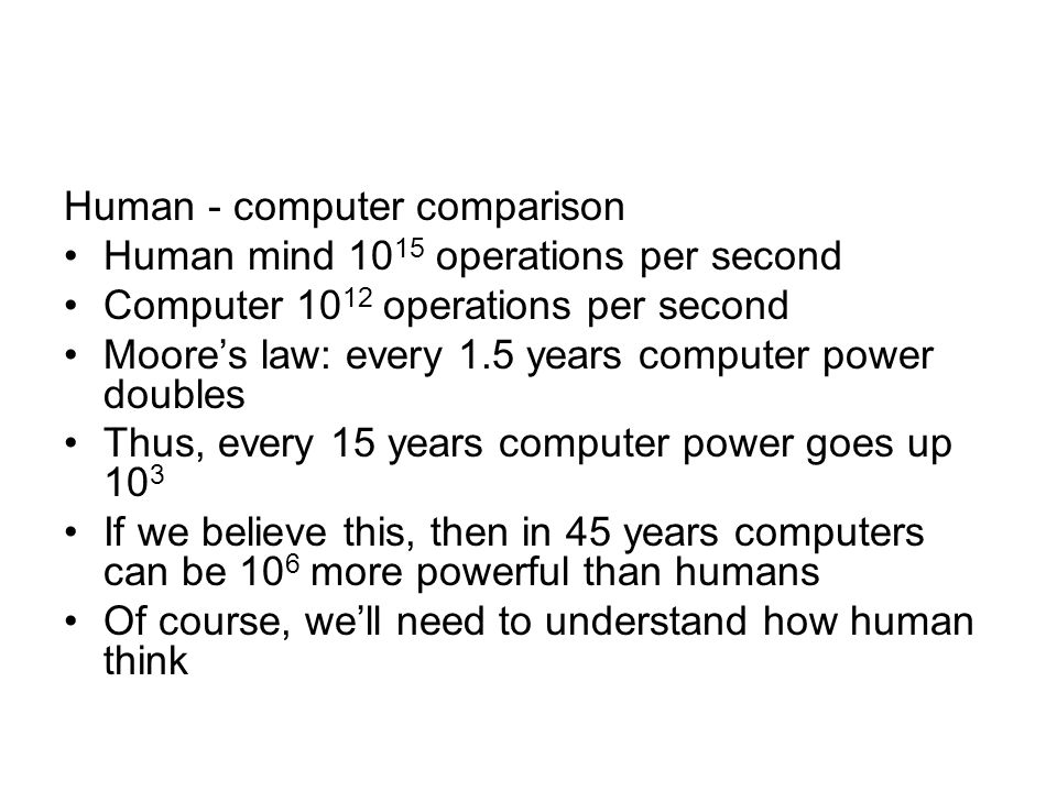 Human - computer comparison Human mind 10 15 operations per second Computer 10 12 operations per second Moores law: every 1.5 years computer power dou