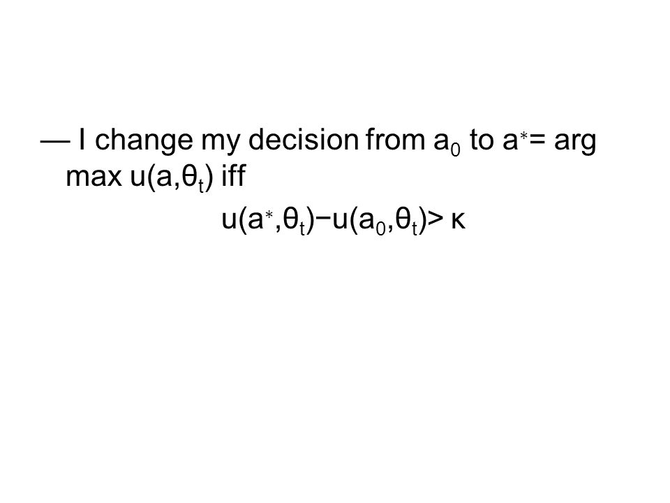 I change my decision from a 0 to a = arg max u(a,θ t ) iff u(a,θ t )u(a 0,θ t )> κ