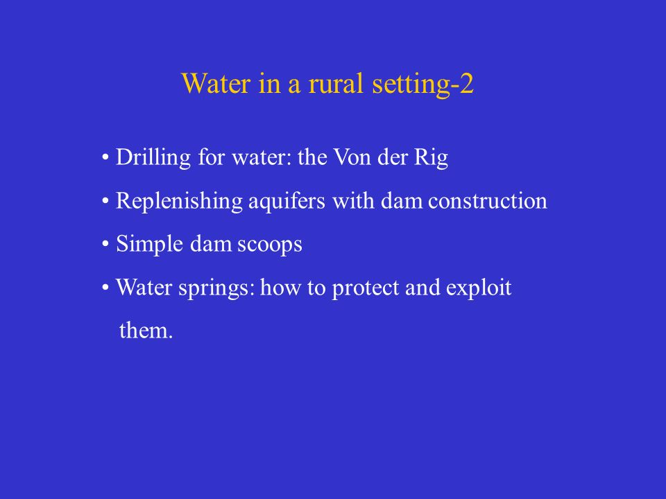 Water in a rural setting-2 Drilling for water: the Von der Rig Replenishing aquifers with dam construction Simple dam scoops Water springs: how to protect and exploit them.