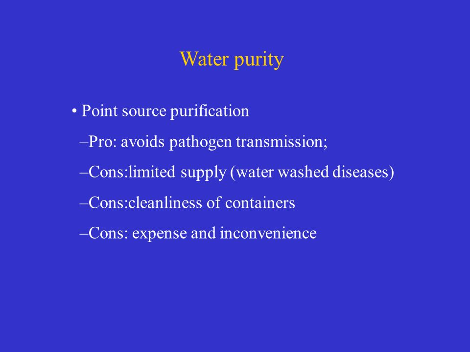 Water purity Point source purification –Pro: avoids pathogen transmission; –Cons:limited supply (water washed diseases) –Cons:cleanliness of containers –Cons: expense and inconvenience