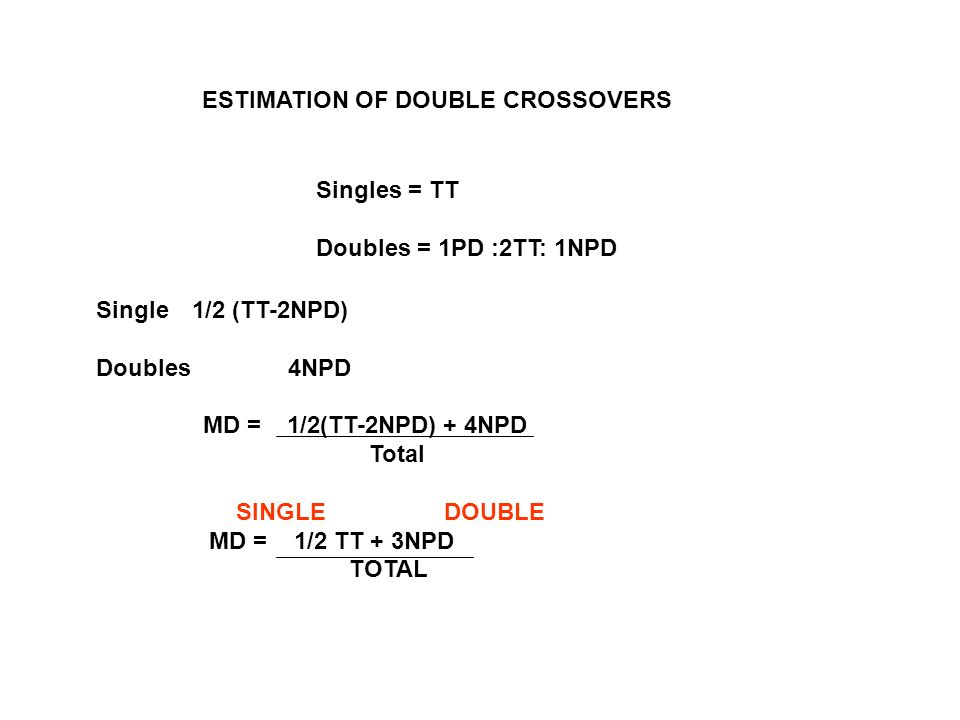 ESTIMATION OF DOUBLE CROSSOVERS Singles = TT Doubles = 1PD :2TT: 1NPD Single 1/2 (TT-2NPD) Doubles 4NPD MD = 1/2(TT-2NPD) + 4NPD Total SINGLE DOUBLE M