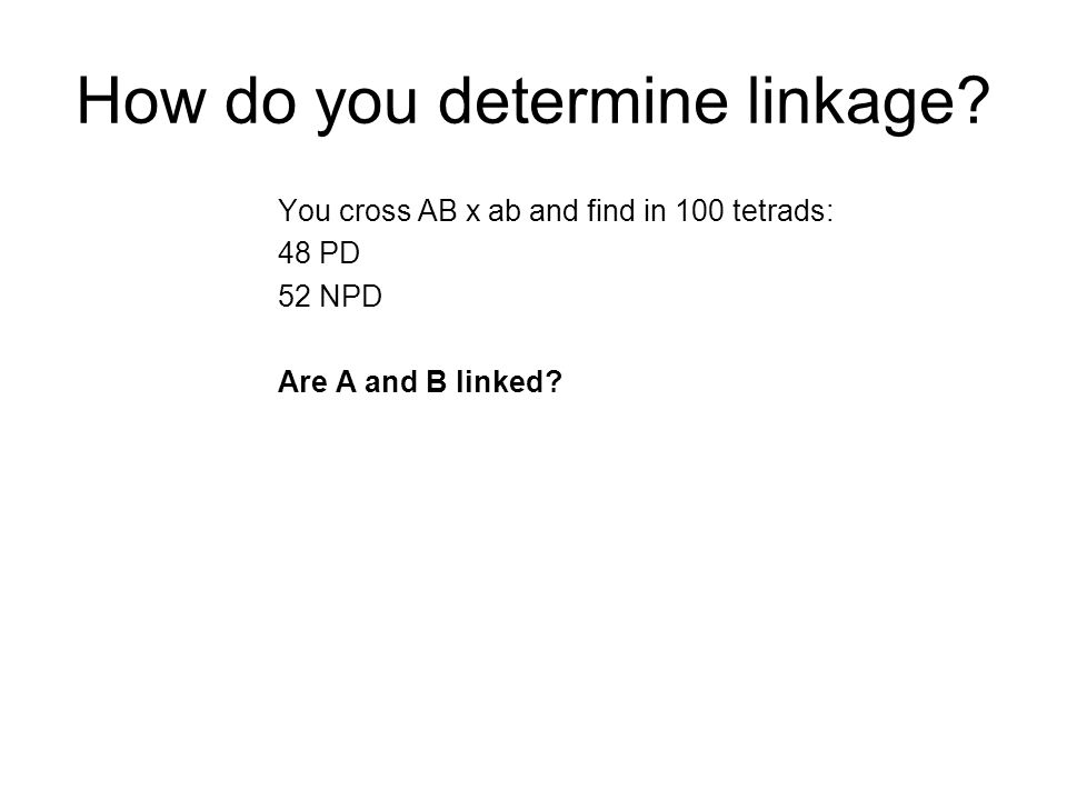 How do you determine linkage? You cross AB x ab and find in 100 tetrads: 48 PD 52 NPD Are A and B linked?