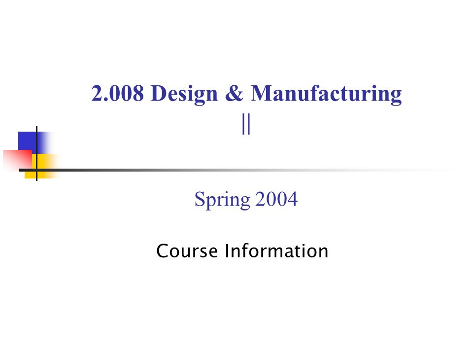 2.008 Design & Manufacturing || Spring 2004 Course Information